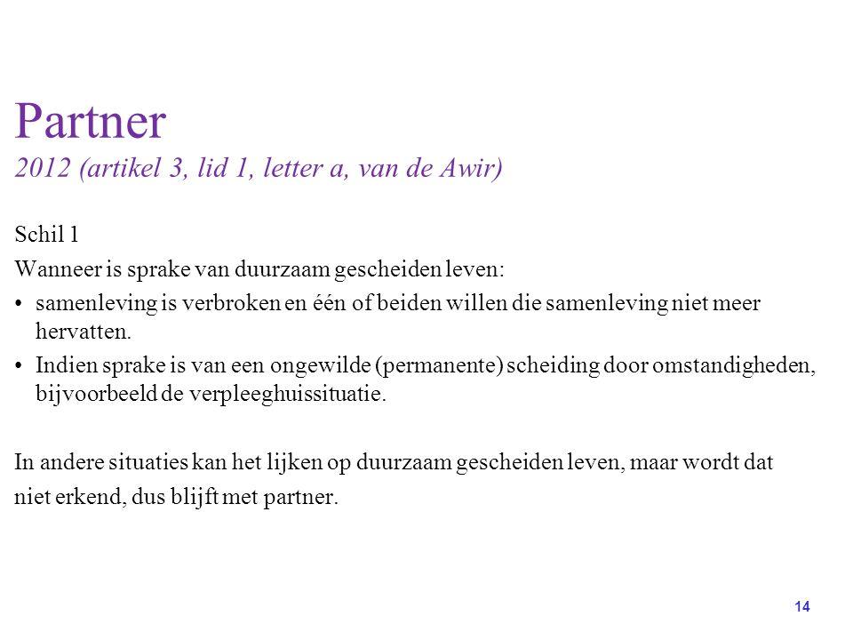 14 Partner 2012 (artikel 3, lid 1, letter a, van de Awir) Schil 1 Wanneer is sprake van duurzaam gescheiden leven: samenleving is verbroken en één of beiden willen die samenleving niet meer hervatten.