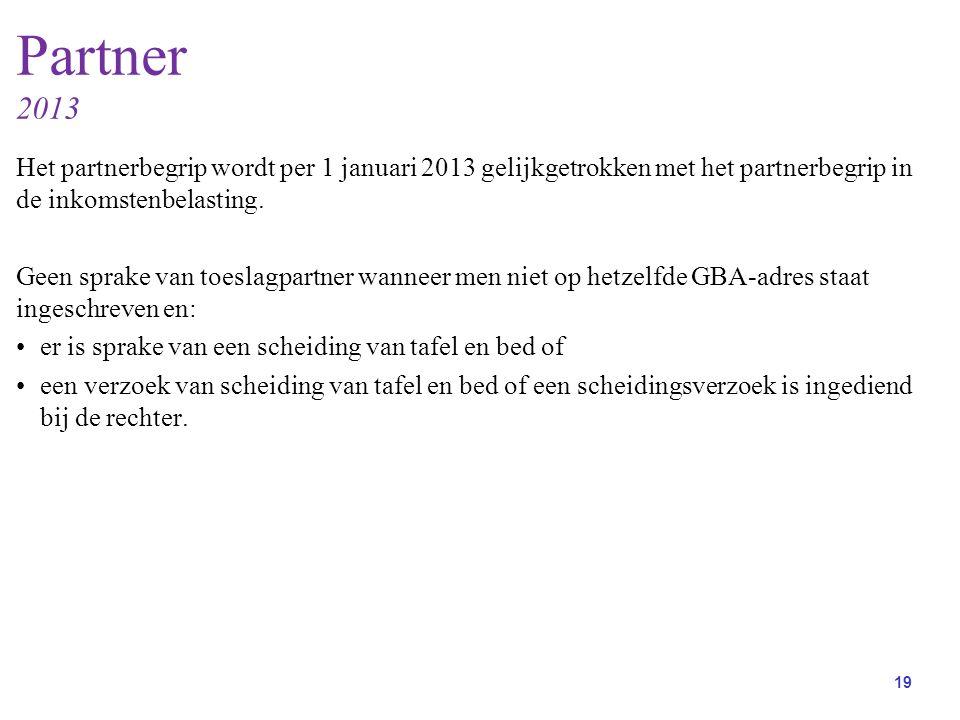 19 Partner 2013 Het partnerbegrip wordt per 1 januari 2013 gelijkgetrokken met het partnerbegrip in de inkomstenbelasting.