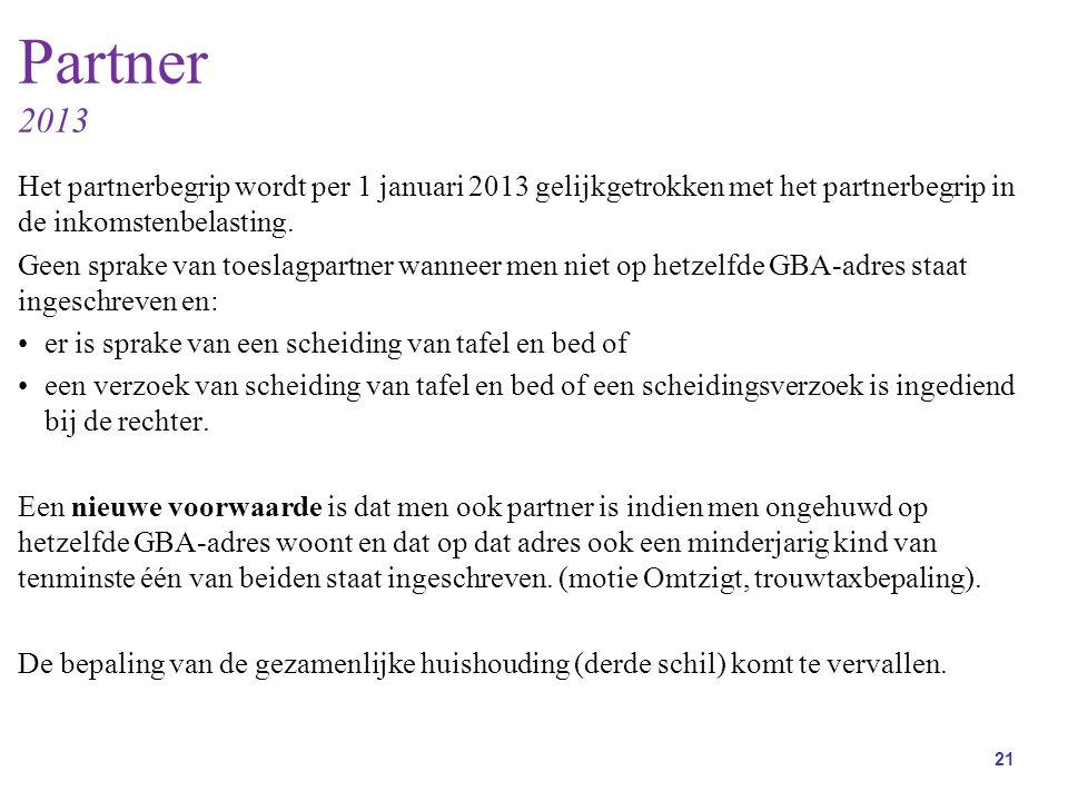 21 Partner 2013 Het partnerbegrip wordt per 1 januari 2013 gelijkgetrokken met het partnerbegrip in de inkomstenbelasting.