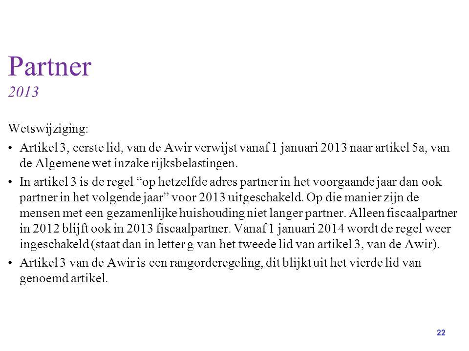 22 Partner 2013 Wetswijziging: Artikel 3, eerste lid, van de Awir verwijst vanaf 1 januari 2013 naar artikel 5a, van de Algemene wet inzake rijksbelastingen.