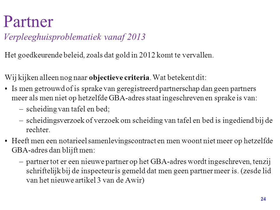 24 Partner Verpleeghuisproblematiek vanaf 2013 Het goedkeurende beleid, zoals dat gold in 2012 komt te vervallen.