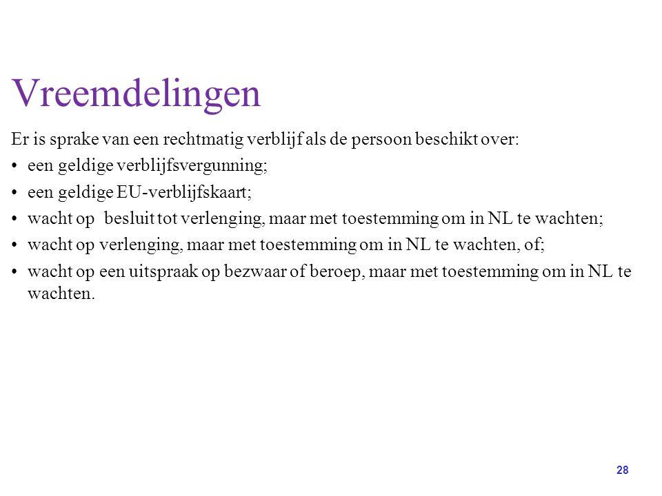 28 Vreemdelingen Er is sprake van een rechtmatig verblijf als de persoon beschikt over: een geldige verblijfsvergunning; een geldige EU-verblijfskaart; wacht op besluit tot verlenging, maar met toestemming om in NL te wachten; wacht op verlenging, maar met toestemming om in NL te wachten, of; wacht op een uitspraak op bezwaar of beroep, maar met toestemming om in NL te wachten.