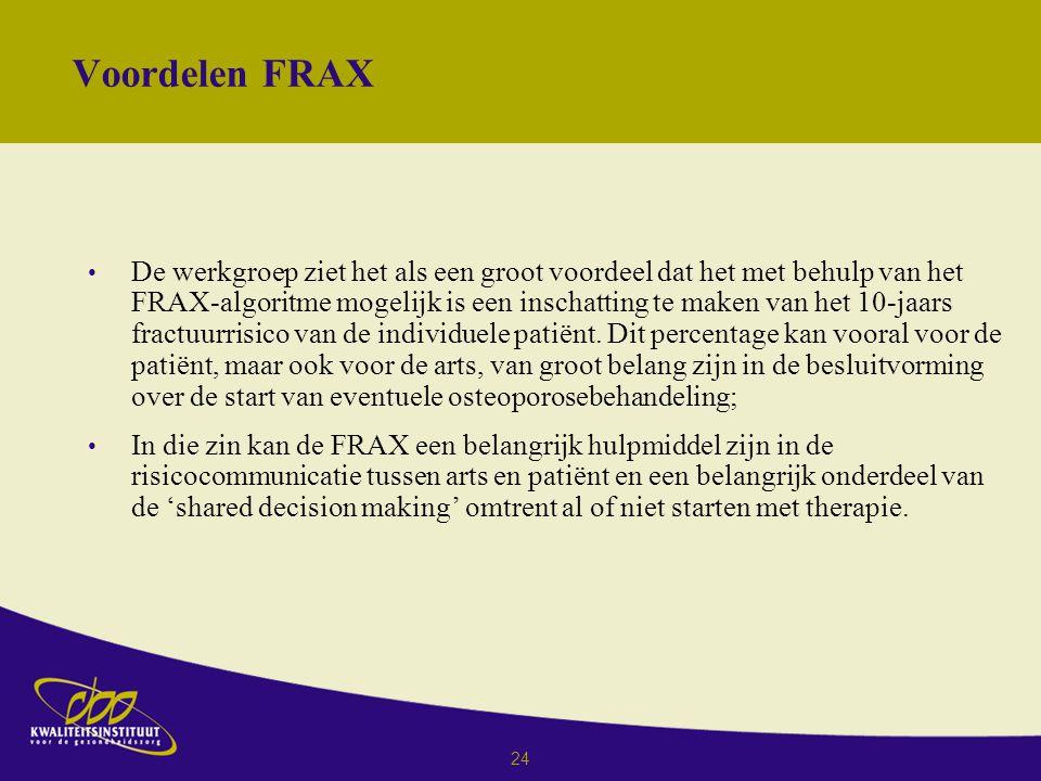 24 Voordelen FRAX De werkgroep ziet het als een groot voordeel dat het met behulp van het FRAX-algoritme mogelijk is een inschatting te maken van het 10-jaars fractuurrisico van de individuele patiënt.