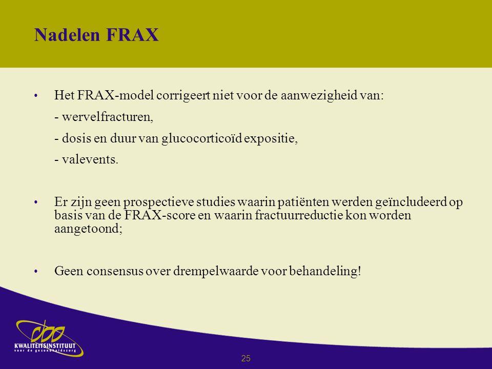 25 Nadelen FRAX Het FRAX-model corrigeert niet voor de aanwezigheid van: - wervelfracturen, - dosis en duur van glucocorticoïd expositie, - valevents.