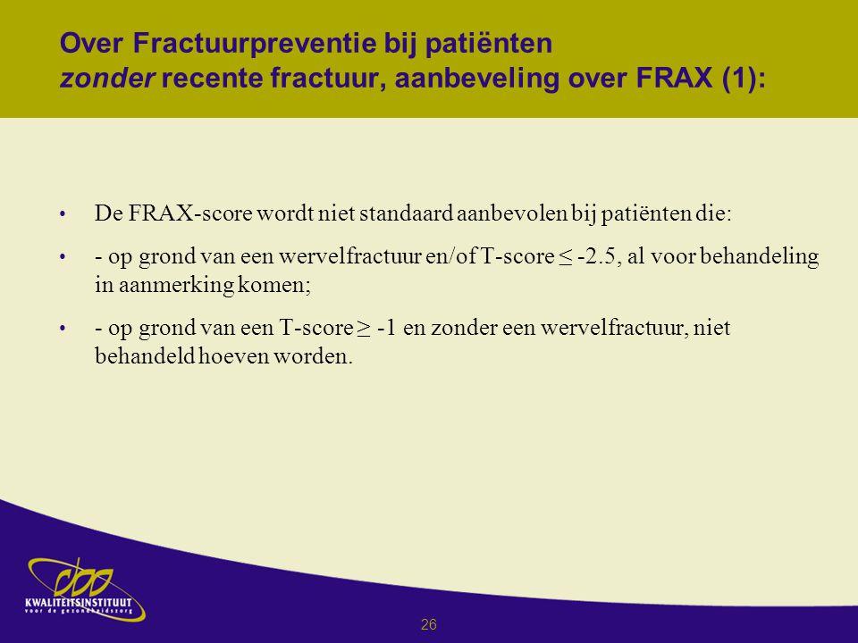 26 Over Fractuurpreventie bij patiënten zonder recente fractuur, aanbeveling over FRAX (1): De FRAX-score wordt niet standaard aanbevolen bij patiënten die: - op grond van een wervelfractuur en/of T-score ≤ -2.5, al voor behandeling in aanmerking komen; - op grond van een T-score ≥ -1 en zonder een wervelfractuur, niet behandeld hoeven worden.