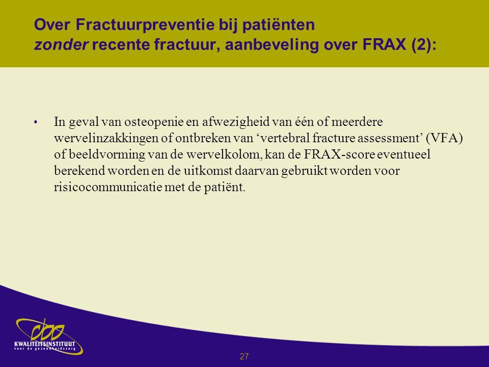 27 Over Fractuurpreventie bij patiënten zonder recente fractuur, aanbeveling over FRAX (2): In geval van osteopenie en afwezigheid van één of meerdere wervelinzakkingen of ontbreken van 'vertebral fracture assessment' (VFA) of beeldvorming van de wervelkolom, kan de FRAX-score eventueel berekend worden en de uitkomst daarvan gebruikt worden voor risicocommunicatie met de patiënt.