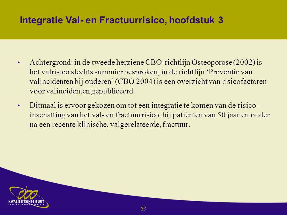 33 Integratie Val- en Fractuurrisico, hoofdstuk 3 Achtergrond: in de tweede herziene CBO-richtlijn Osteoporose (2002) is het valrisico slechts summier besproken; in de richtlijn 'Preventie van valincidenten bij ouderen' (CBO 2004) is een overzicht van risicofactoren voor valincidenten gepubliceerd.