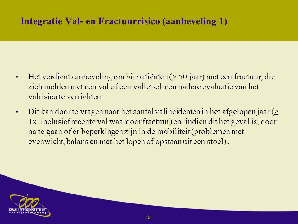 35 Integratie Val- en Fractuurrisico (aanbeveling 1) Het verdient aanbeveling om bij patiënten (> 50 jaar) met een fractuur, die zich melden met een val of een valletsel, een nadere evaluatie van het valrisico te verrichten.