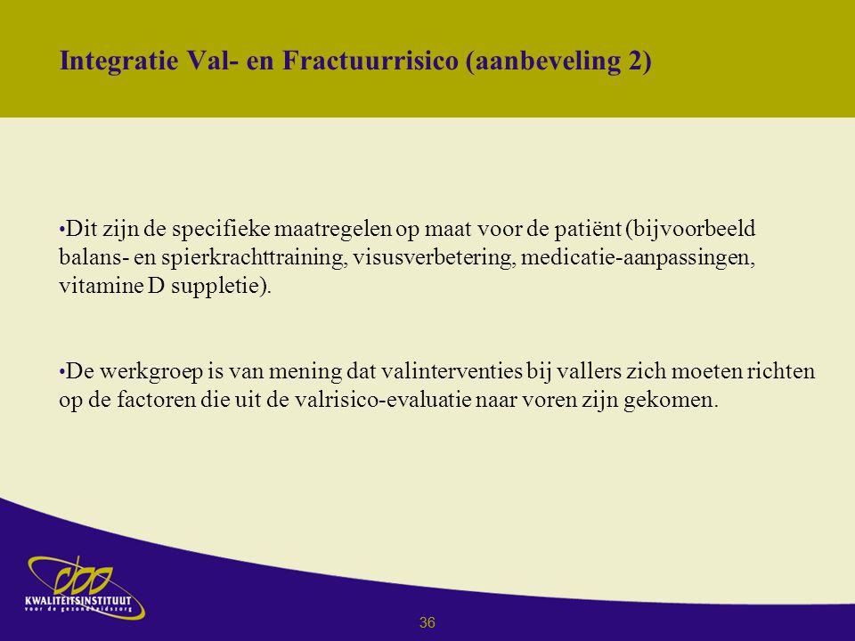 36 Integratie Val- en Fractuurrisico (aanbeveling 2) Dit zijn de specifieke maatregelen op maat voor de patiënt (bijvoorbeeld balans- en spierkrachttraining, visusverbetering, medicatie-aanpassingen, vitamine D suppletie).