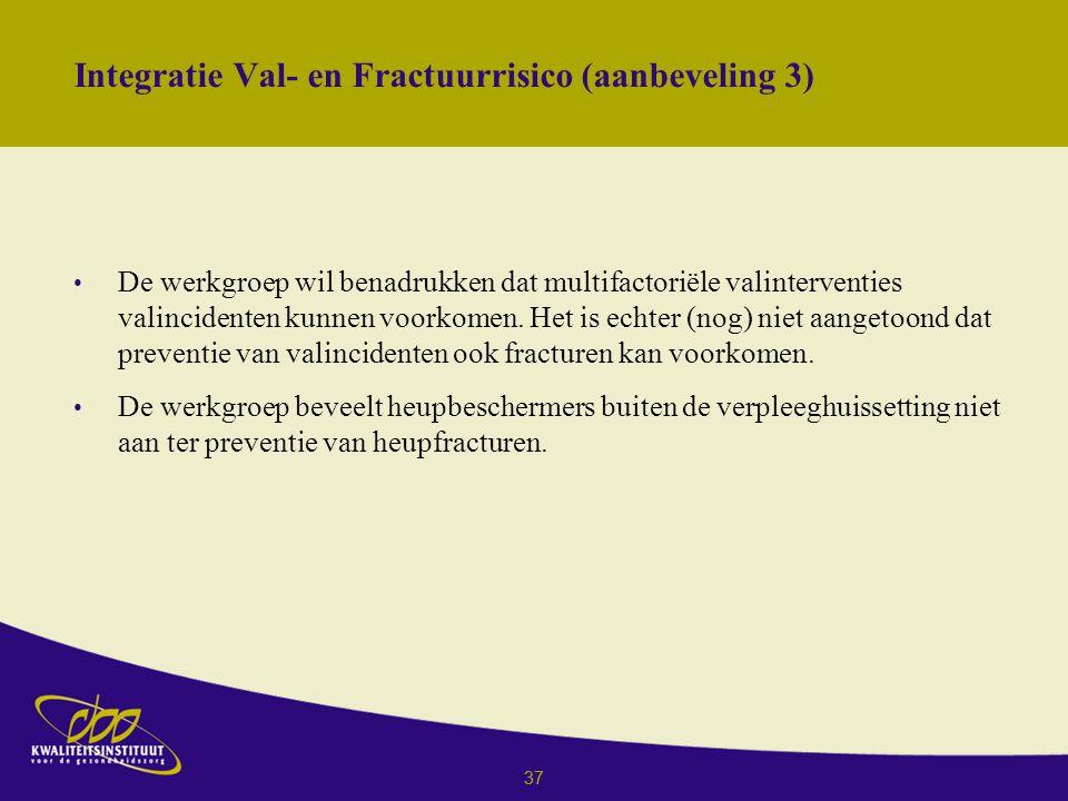 37 Integratie Val- en Fractuurrisico (aanbeveling 3) De werkgroep wil benadrukken dat multifactoriële valinterventies valincidenten kunnen voorkomen.