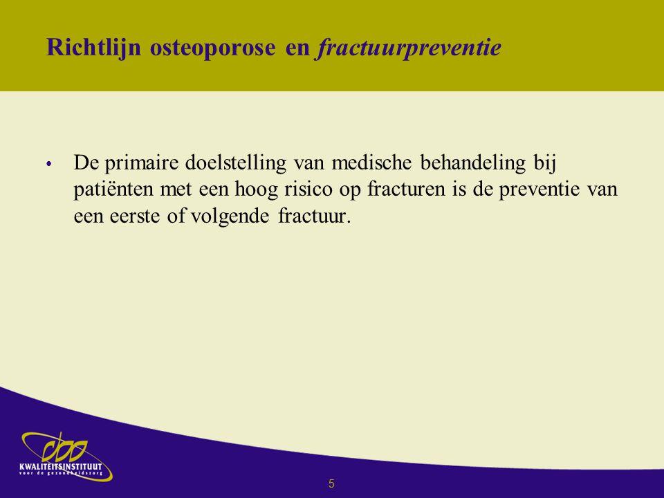 5 Richtlijn osteoporose en fractuurpreventie De primaire doelstelling van medische behandeling bij patiënten met een hoog risico op fracturen is de preventie van een eerste of volgende fractuur.