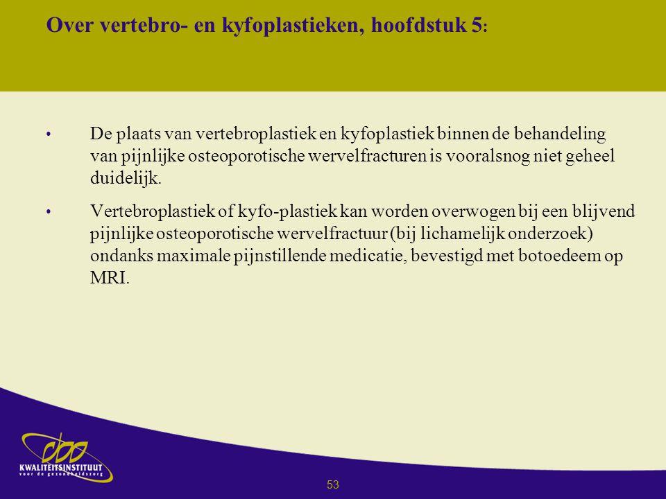 53 Over vertebro- en kyfoplastieken, hoofdstuk 5 : De plaats van vertebroplastiek en kyfoplastiek binnen de behandeling van pijnlijke osteoporotische wervelfracturen is vooralsnog niet geheel duidelijk.