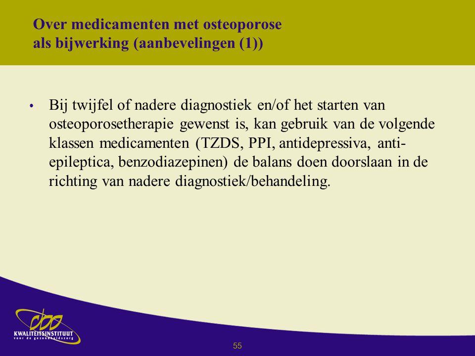 55 Over medicamenten met osteoporose als bijwerking (aanbevelingen (1)) Bij twijfel of nadere diagnostiek en/of het starten van osteoporosetherapie gewenst is, kan gebruik van de volgende klassen medicamenten (TZDS, PPI, antidepressiva, anti- epileptica, benzodiazepinen) de balans doen doorslaan in de richting van nadere diagnostiek/behandeling.