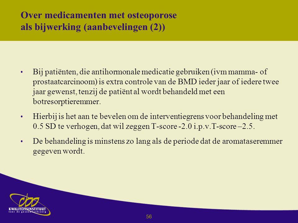 56 Over medicamenten met osteoporose als bijwerking (aanbevelingen (2)) Bij patiënten, die antihormonale medicatie gebruiken (ivm mamma- of prostaatcarcinoom) is extra controle van de BMD ieder jaar of iedere twee jaar gewenst, tenzij de patiënt al wordt behandeld met een botresorptieremmer.