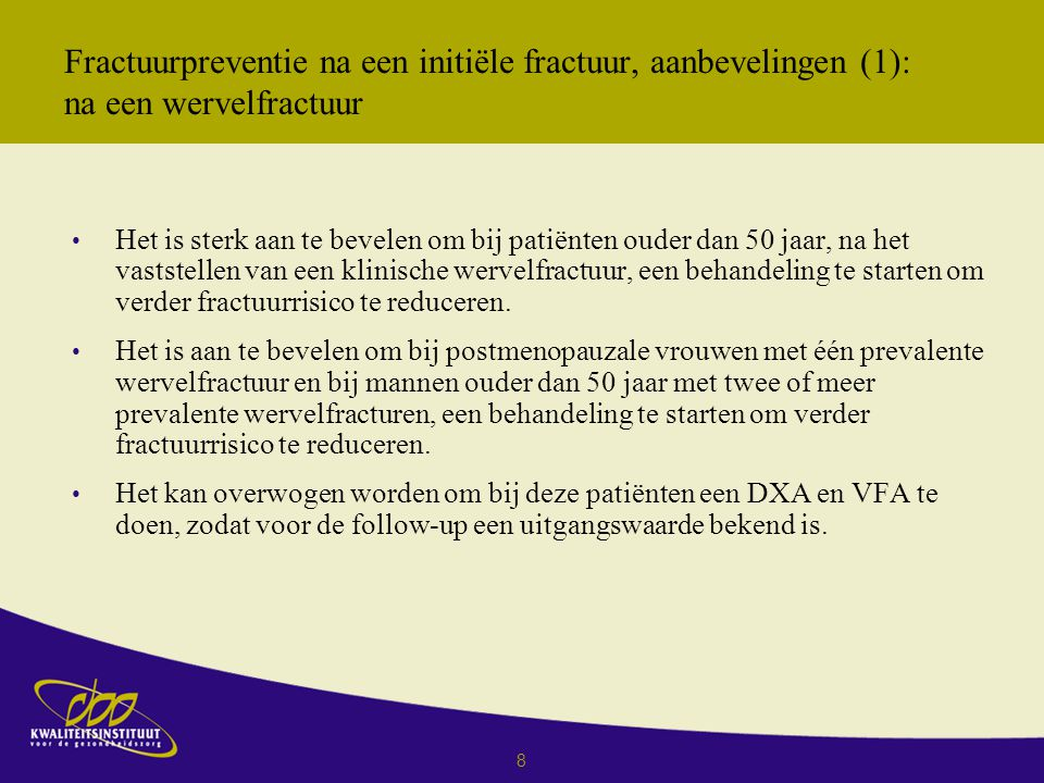 29 Over Wervelfracturen, aanbevelingen 1 Het is aan te bevelen om bij patiënten, ouder dan 60 jaar met een verhoogd fractuurrisico (risicoscore ≥ 4 punten), aanvullend onderzoek te doen naar de aanwezigheid van een wervelfractuur (gedefinieerd als hoogteverlies van 25% of meer) door middel van een VFA-methode bij osteopenie, mits de VFA-techniek beschikbaar is en ervaring is opgedaan met de toepassing van deze methode.