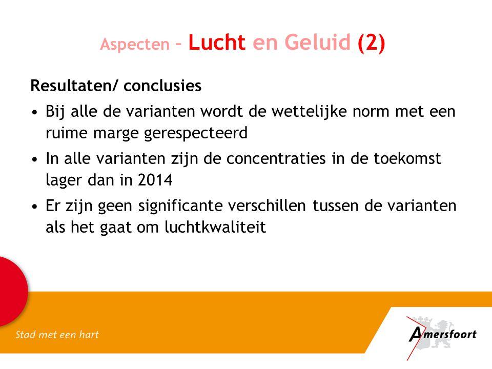 Aspecten – Lucht en Geluid (2) Resultaten/ conclusies Bij alle de varianten wordt de wettelijke norm met een ruime marge gerespecteerd In alle variant