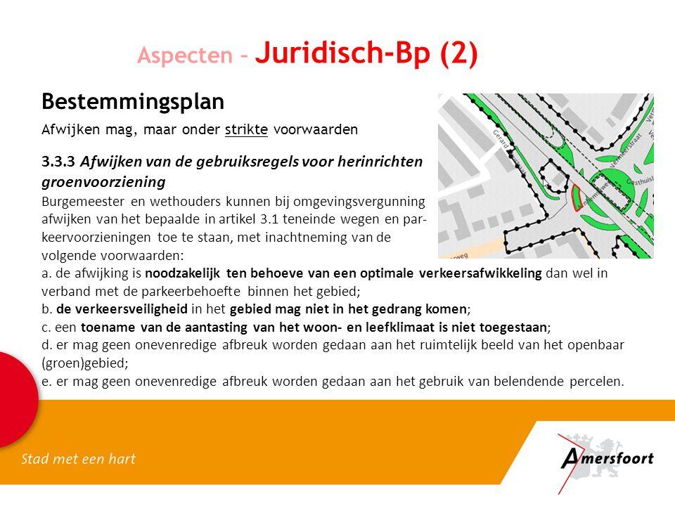 Aspecten – Juridisch-Bp (2) Bestemmingsplan Afwijken mag, maar onder strikte voorwaarden 3.3.3 Afwijken van de gebruiksregels voor herinrichten groenvoorziening Burgemeester en wethouders kunnen bij omgevingsvergunning afwijken van het bepaalde in artikel 3.1 teneinde wegen en par- keervoorzieningen toe te staan, met inachtneming van de volgende voorwaarden: a.