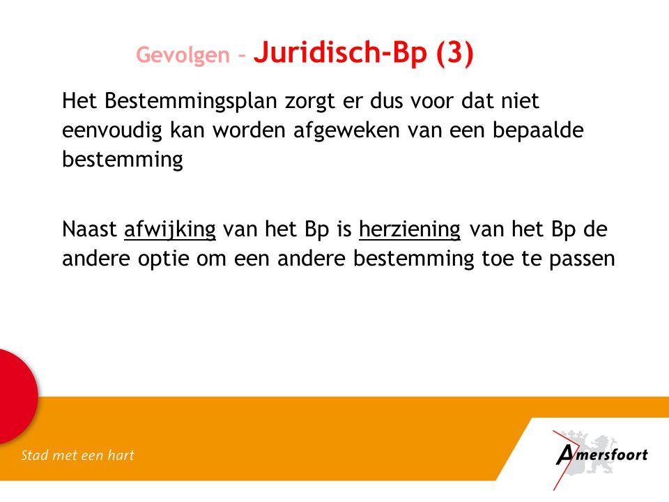 Gevolgen – Juridisch-Bp (3) Het Bestemmingsplan zorgt er dus voor dat niet eenvoudig kan worden afgeweken van een bepaalde bestemming Naast afwijking van het Bp is herziening van het Bp de andere optie om een andere bestemming toe te passen