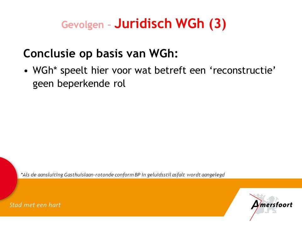 Gevolgen – Juridisch WGh (3) Conclusie op basis van WGh: WGh* speelt hier voor wat betreft een 'reconstructie' geen beperkende rol *Als de aansluiting Gasthuislaan-rotonde conform BP in geluidsstil asfalt wordt aangelegd