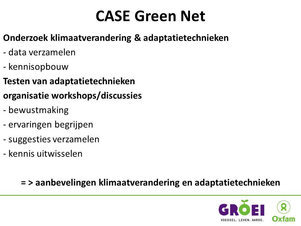CASE Green Net Onderzoek klimaatverandering & adaptatietechnieken - data verzamelen - kennisopbouw Testen van adaptatietechnieken organisatie workshops/discussies - bewustmaking - ervaringen begrijpen - suggesties verzamelen - kennis uitwisselen = > aanbevelingen klimaatverandering en adaptatietechnieken