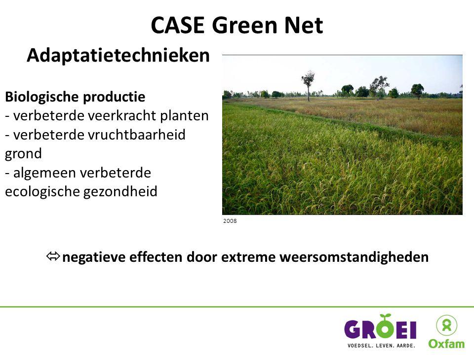 CASE Green Net 2008 Adaptatietechnieken Biologische productie - verbeterde veerkracht planten - verbeterde vruchtbaarheid grond - algemeen verbeterde ecologische gezondheid  negatieve effecten door extreme weersomstandigheden