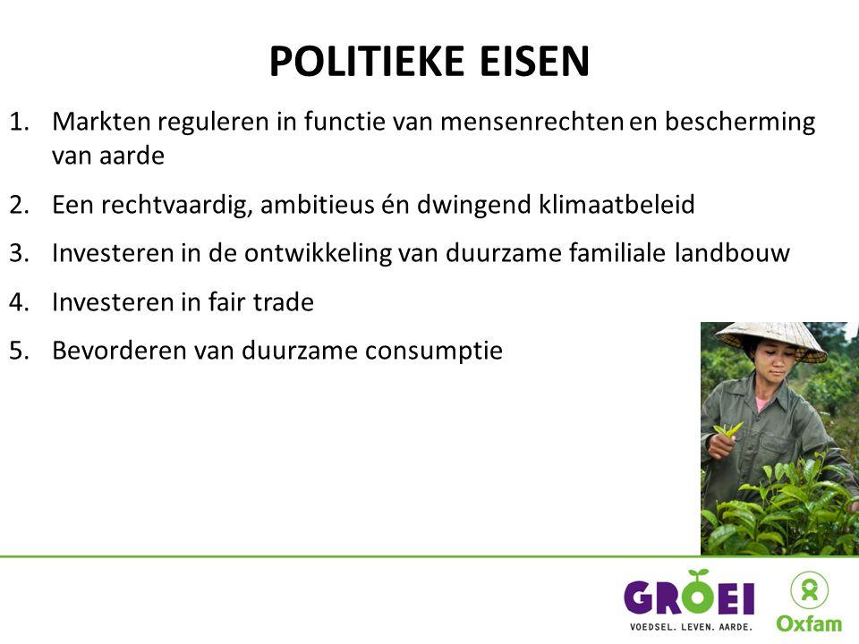 POLITIEKE EISEN 1.Markten reguleren in functie van mensenrechten en bescherming van aarde 2.Een rechtvaardig, ambitieus én dwingend klimaatbeleid 3.Investeren in de ontwikkeling van duurzame familiale landbouw 4.Investeren in fair trade 5.Bevorderen van duurzame consumptie