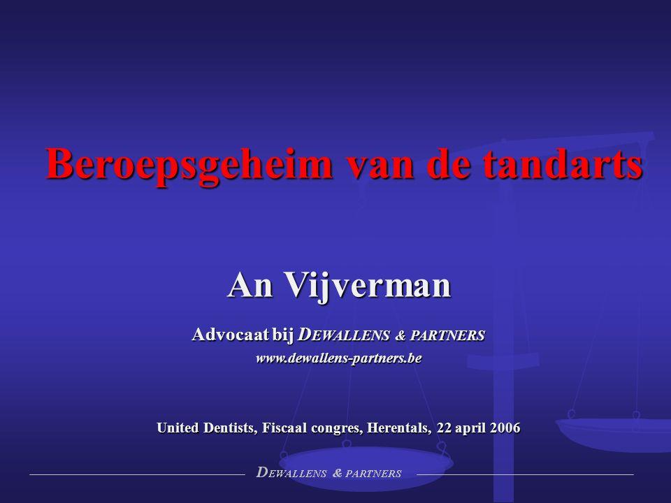 Beroepsgeheim van de tandarts An Vijverman Advocaat bij D EWALLENS & PARTNERS www.dewallens-partners.be United Dentists, Fiscaal congres, Herentals, 2