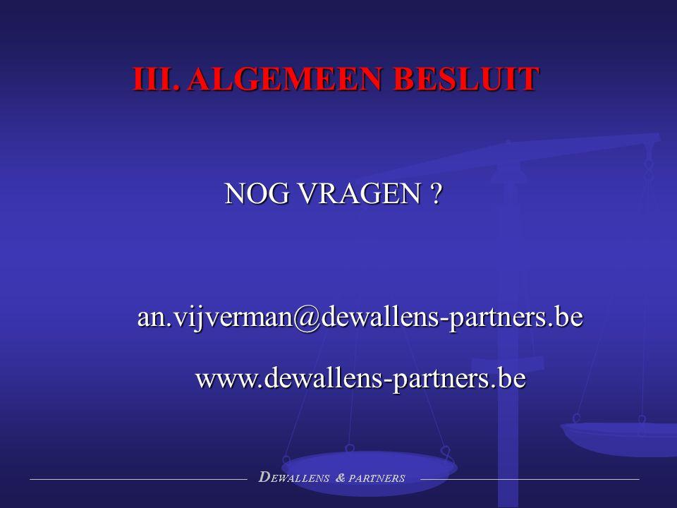 III. ALGEMEEN BESLUIT NOG VRAGEN ? an.vijverman@dewallens-partners.bewww.dewallens-partners.be