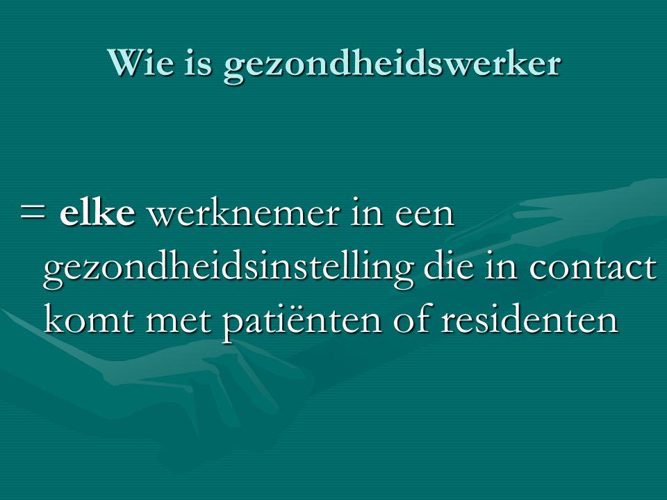 Wie is gezondheidswerker = elke werknemer in een gezondheidsinstelling die in contact komt met patiënten of residenten