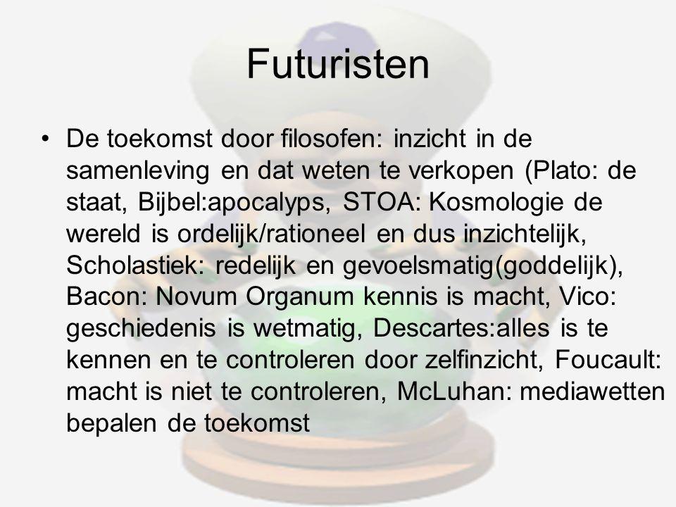 Futuristen De toekomst door filosofen: inzicht in de samenleving en dat weten te verkopen (Plato: de staat, Bijbel:apocalyps, STOA: Kosmologie de wereld is ordelijk/rationeel en dus inzichtelijk, Scholastiek: redelijk en gevoelsmatig(goddelijk), Bacon: Novum Organum kennis is macht, Vico: geschiedenis is wetmatig, Descartes:alles is te kennen en te controleren door zelfinzicht, Foucault: macht is niet te controleren, McLuhan: mediawetten bepalen de toekomst