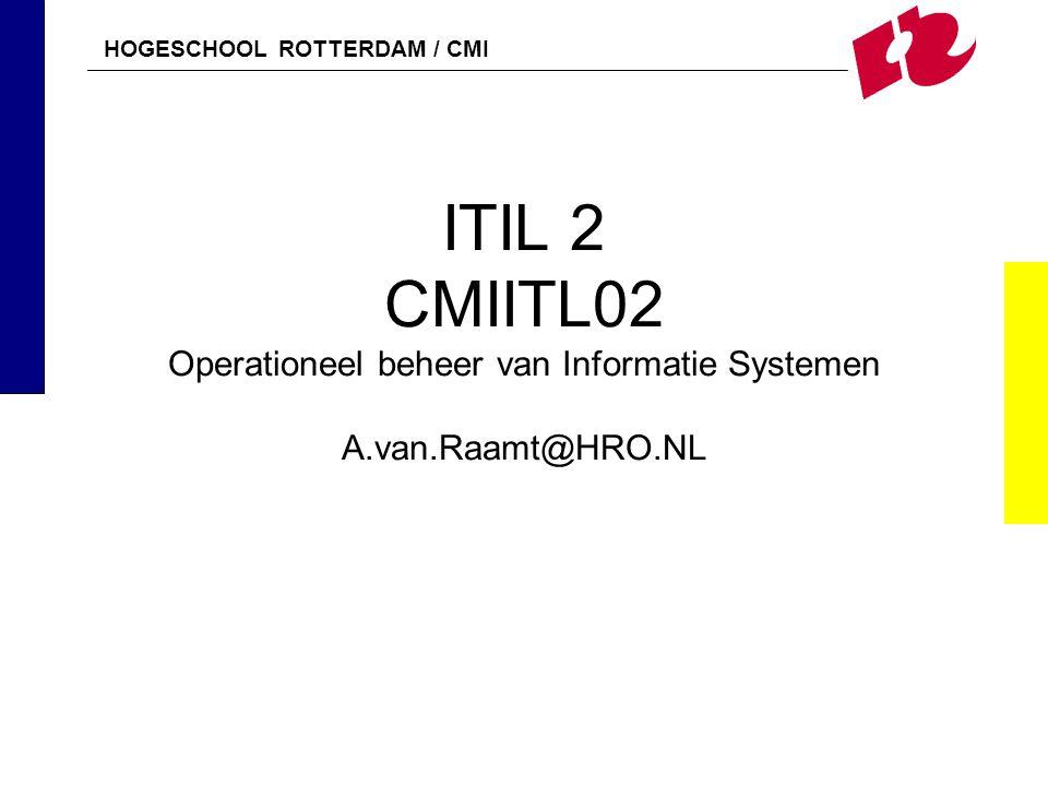 HOGESCHOOL ROTTERDAM / CMI ITIL 2 CMIITL02 Operationeel beheer van Informatie Systemen A.van.Raamt@HRO.NL