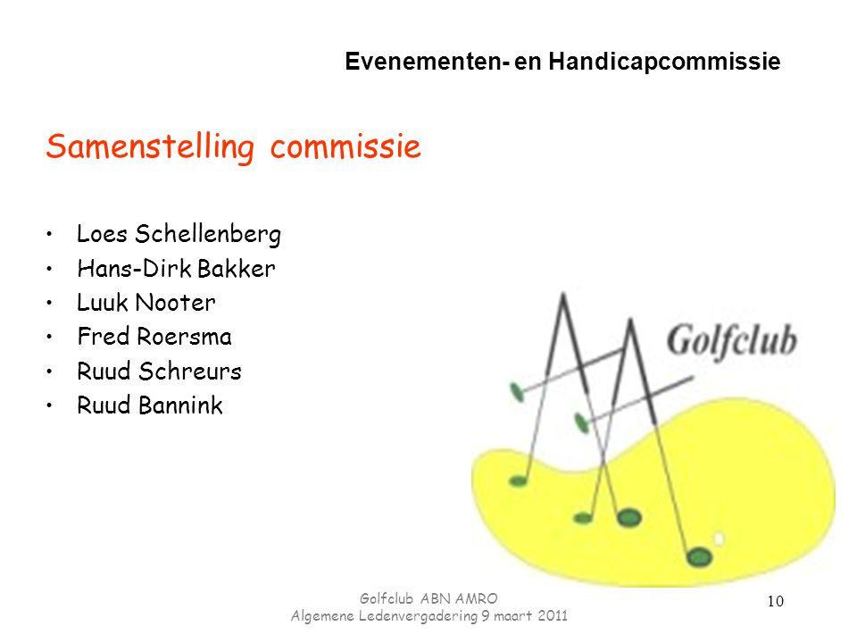 Evenementen- en Handicapcommissie Samenstelling commissie Loes Schellenberg Hans-Dirk Bakker Luuk Nooter Fred Roersma Ruud Schreurs Ruud Bannink 10 Golfclub ABN AMRO Algemene Ledenvergadering 9 maart 2011