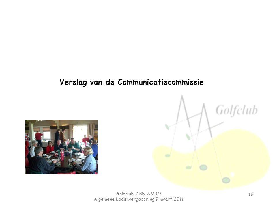 Golfclub ABN AMRO Algemene Ledenvergadering 9 maart 2011 16 Verslag van de Communicatiecommissie