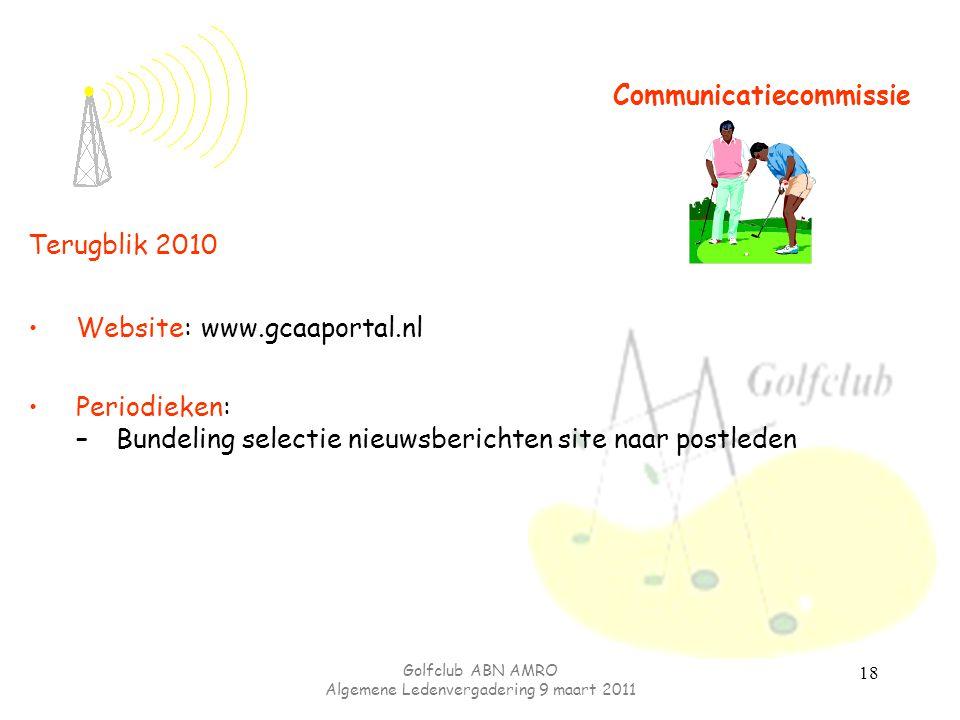 Golfclub ABN AMRO Algemene Ledenvergadering 9 maart 2011 18 Communicatiecommissie Terugblik 2010 Website: www.gcaaportal.nl Periodieken: –Bundeling selectie nieuwsberichten site naar postleden