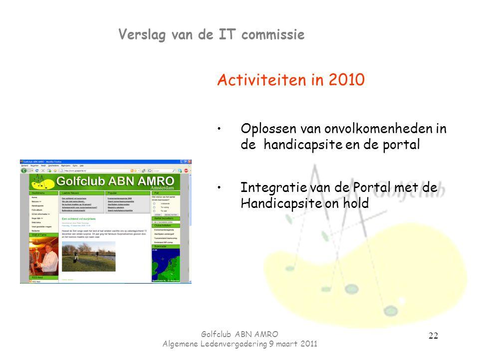 Golfclub ABN AMRO Algemene Ledenvergadering 9 maart 2011 Verslag van de IT commissie Activiteiten in 2010 Oplossen van onvolkomenheden in de handicapsite en de portal Integratie van de Portal met de Handicapsite on hold 22
