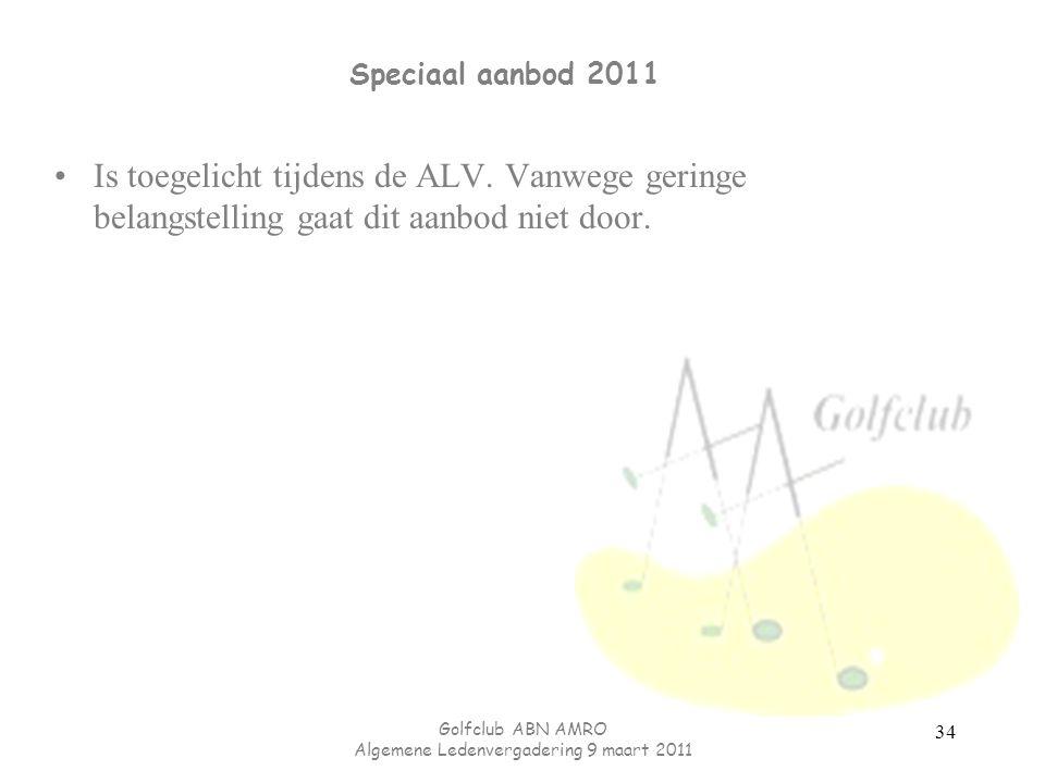 Golfclub ABN AMRO Algemene Ledenvergadering 9 maart 2011 Speciaal aanbod 2011 34 Is toegelicht tijdens de ALV.