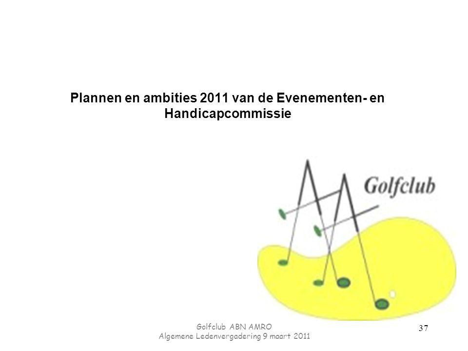 Plannen en ambities 2011 van de Evenementen- en Handicapcommissie Golfclub ABN AMRO Algemene Ledenvergadering 9 maart 2011 37