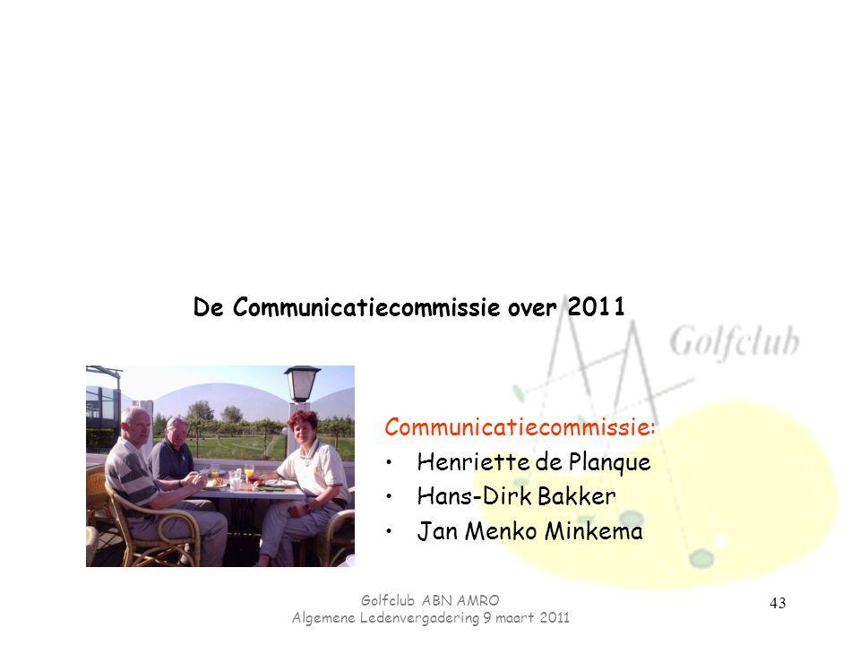 Golfclub ABN AMRO Algemene Ledenvergadering 9 maart 2011 43 De Communicatiecommissie over 2011 Communicatiecommissie: Henriette de Planque Hans-Dirk Bakker Jan Menko Minkema