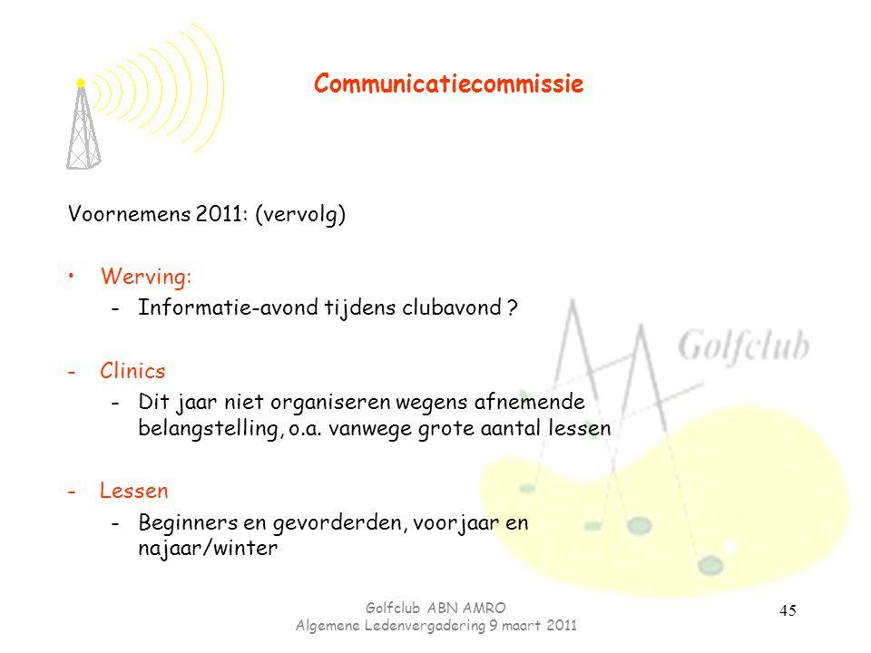Golfclub ABN AMRO Algemene Ledenvergadering 9 maart 2011 45 Voornemens 2011: (vervolg) Werving: -Informatie-avond tijdens clubavond .
