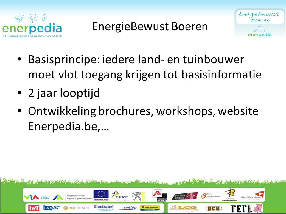 EnergieBewust Boeren Basisprincipe: iedere land- en tuinbouwer moet vlot toegang krijgen tot basisinformatie 2 jaar looptijd Ontwikkeling brochures, workshops, website Enerpedia.be,…