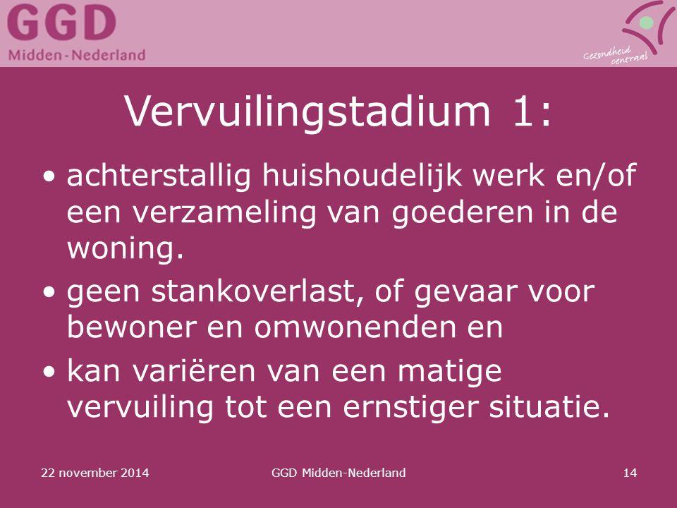 22 november 2014GGD Midden-Nederland14 Vervuilingstadium 1: achterstallig huishoudelijk werk en/of een verzameling van goederen in de woning. geen sta