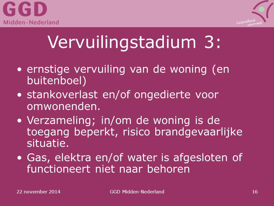 22 november 2014GGD Midden-Nederland16 Vervuilingstadium 3: ernstige vervuiling van de woning (en buitenboel) stankoverlast en/of ongedierte voor omwo