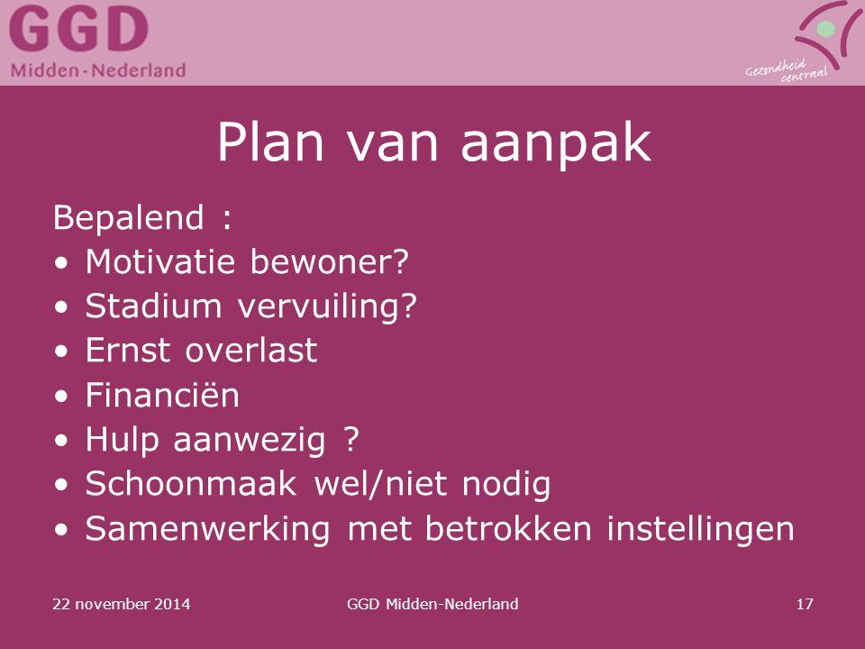 22 november 2014GGD Midden-Nederland17 Plan van aanpak Bepalend : Motivatie bewoner? Stadium vervuiling? Ernst overlast Financiën Hulp aanwezig ? Scho