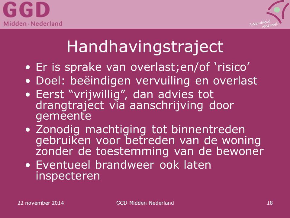 "22 november 2014GGD Midden-Nederland18 Handhavingstraject Er is sprake van overlast;en/of 'risico' Doel: beëindigen vervuiling en overlast Eerst ""vrij"