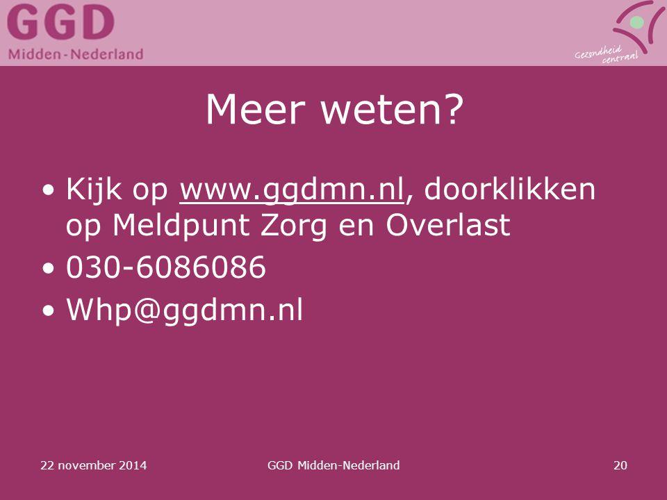 22 november 2014GGD Midden-Nederland20 Meer weten? Kijk op www.ggdmn.nl, doorklikken op Meldpunt Zorg en Overlast 030-6086086 Whp@ggdmn.nl