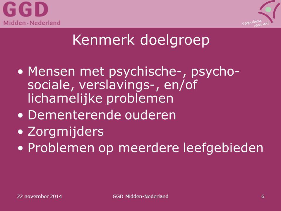 22 november 2014GGD Midden-Nederland6 Kenmerk doelgroep Mensen met psychische-, psycho- sociale, verslavings-, en/of lichamelijke problemen Dementeren