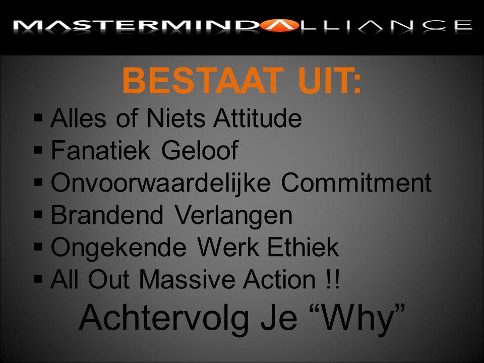 BESTAAT UIT:  Alles of Niets Attitude  Fanatiek Geloof  Onvoorwaardelijke Commitment  Brandend Verlangen  Ongekende Werk Ethiek  All Out Massive Action !.