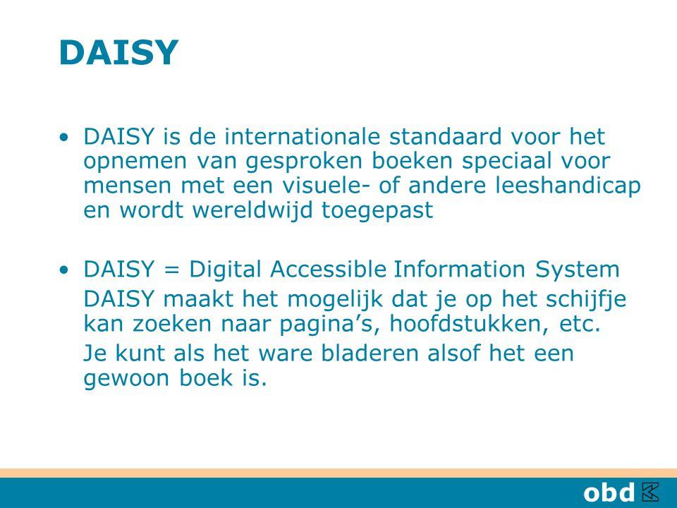 DAISY DAISY is de internationale standaard voor het opnemen van gesproken boeken speciaal voor mensen met een visuele- of andere leeshandicap en wordt wereldwijd toegepast DAISY = Digital Accessible Information System DAISY maakt het mogelijk dat je op het schijfje kan zoeken naar pagina's, hoofdstukken, etc.