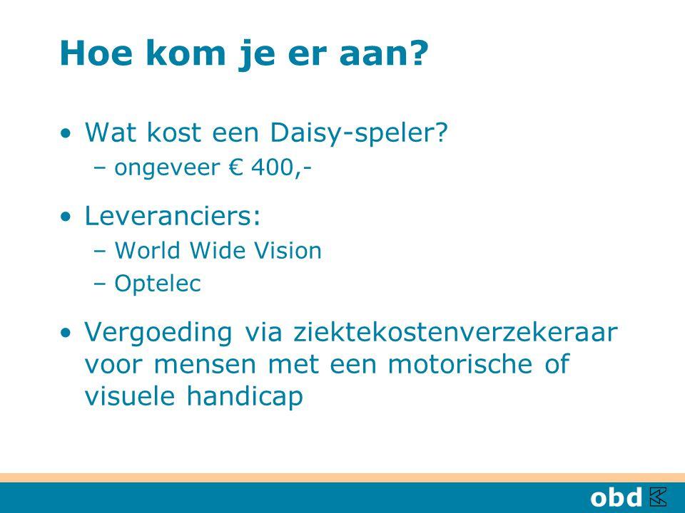 Hoe kom je er aan? Wat kost een Daisy-speler? –ongeveer € 400,- Leveranciers: –World Wide Vision –Optelec Vergoeding via ziektekostenverzekeraar voor
