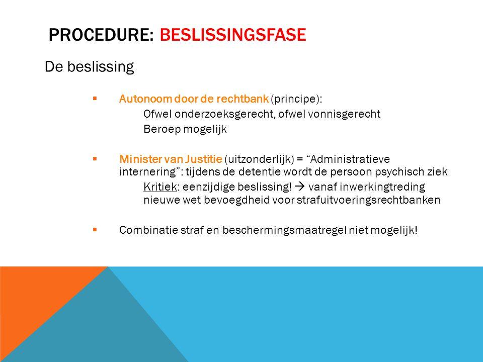 PROCEDURE: BESLISSINGSFASE De beslissing  Autonoom door de rechtbank (principe): Ofwel onderzoeksgerecht, ofwel vonnisgerecht Beroep mogelijk  Minis